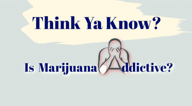 Think ya know: is marijuana addictive?