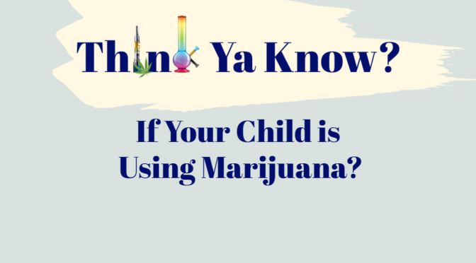 Think Ya Know if Your Child is Using Marijuana?